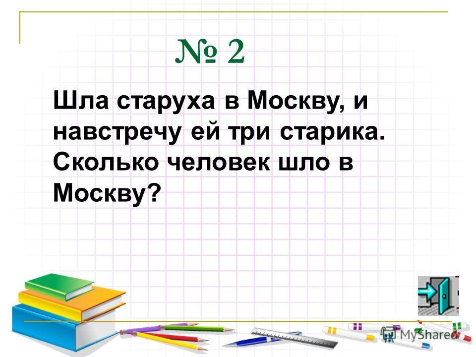 2 Шла старуха в Москву, и навстречу ей три старика. Сколько человек шло в Москву?
