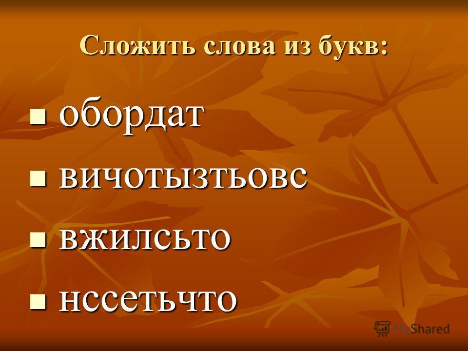 Сложить слова из букв: обордат обордат вичотызтьовс вичотызтьовс вжилсьто вжилсьто нссетьчто нссетьчто