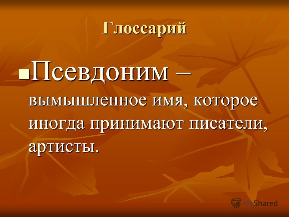 Глоссарий Псевдоним – вымышленное имя, которое иногда принимают писатели, артисты. Псевдоним – вымышленное имя, которое иногда принимают писатели, артисты.