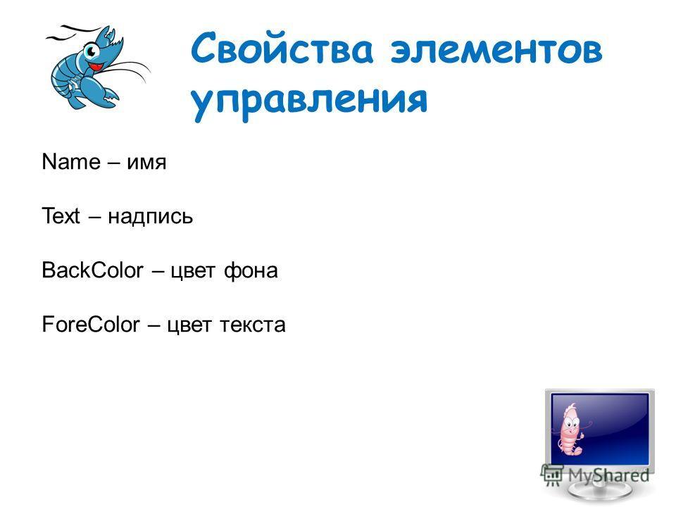 Свойства элементов управления Name – имя Text – надпись BackColor – цвет фона ForeColor – цвет текста
