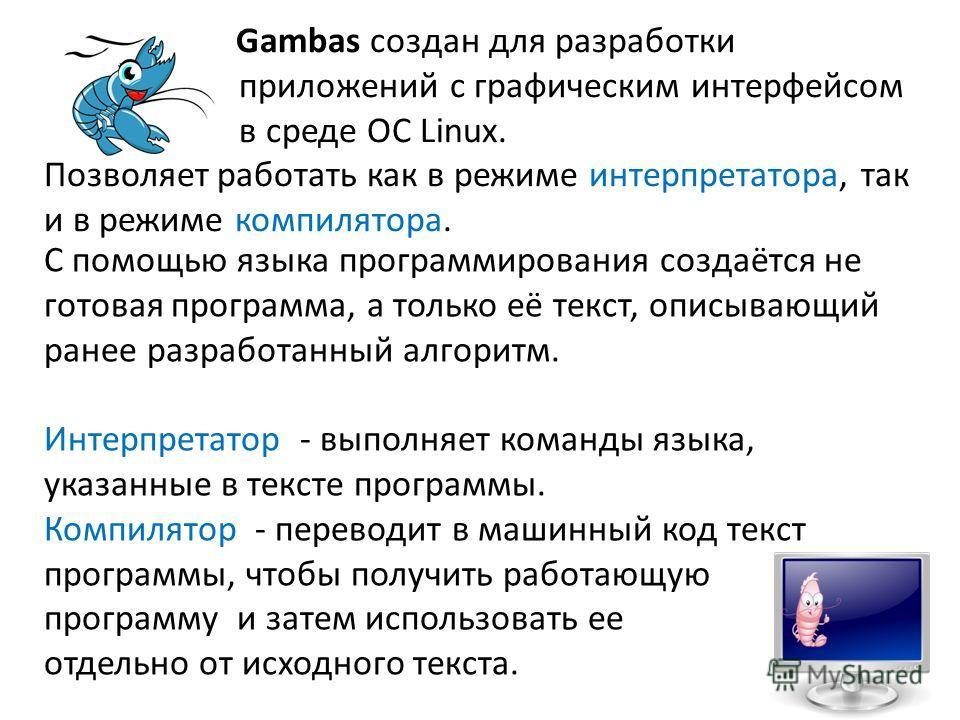 Gambas создан для разработки приложений с графическим интерфейсом в среде ОС Linux. Позволяет работать как в режиме интерпретатора, так и в режиме компилятора. С помощью языка программирования создаётся не готовая программа, а только её текст, описыв