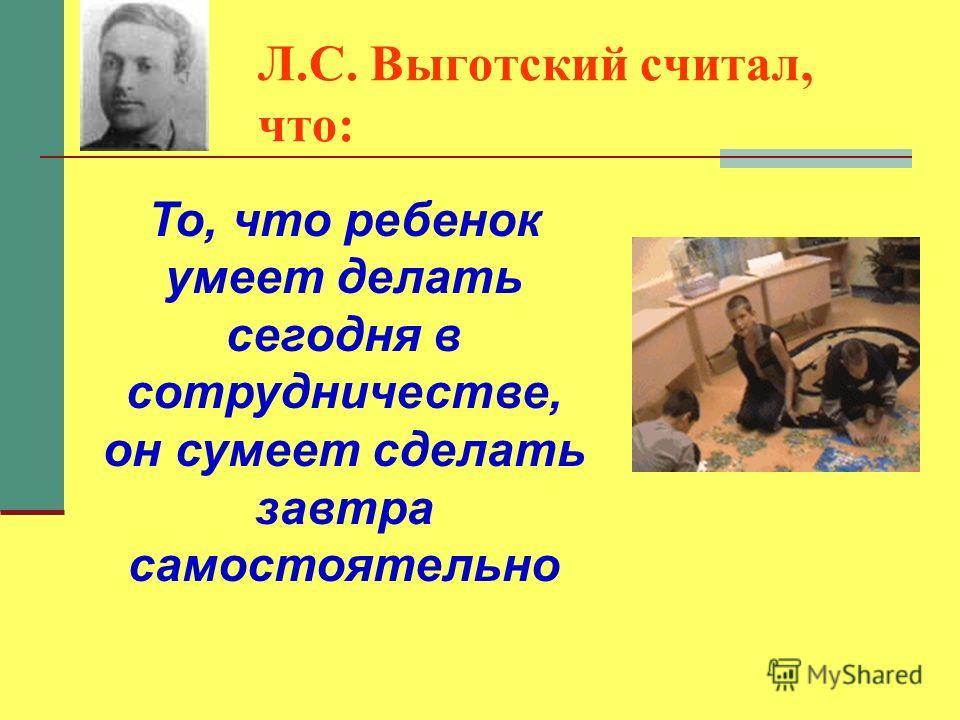 Л.С. Выготский считал, что: То, что ребенок умеет делать сегодня в сотрудничестве, он сумеет сделать завтра самостоятельно