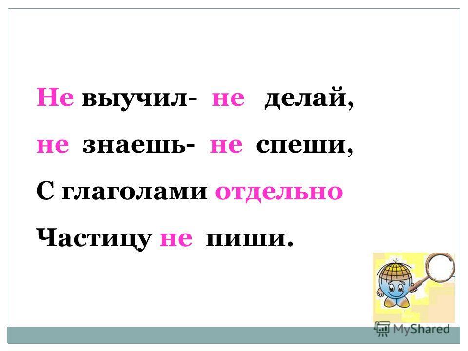Не выучил- не делай, не знаешь- не спеши, С глаголами отдельно Частицу не пиши.