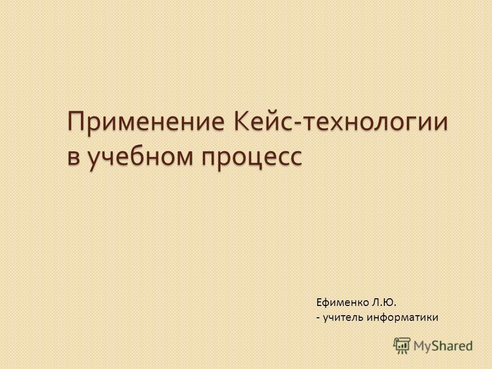 Применение Кейс - технологии в учебном процесс Ефименко Л.Ю. - учитель информатики