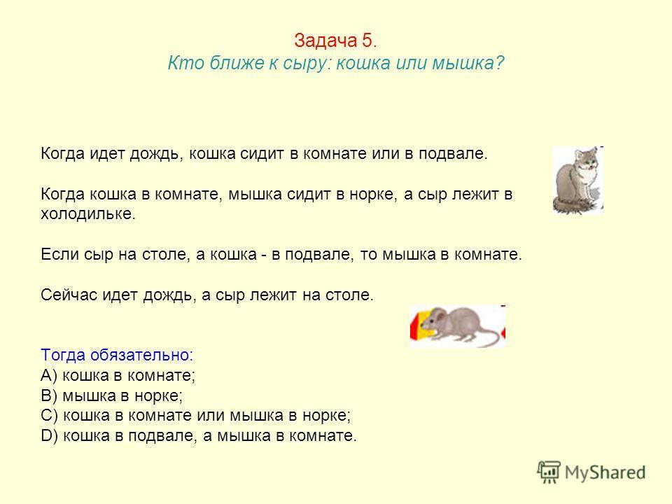 Задача 5. Кто ближе к сыру: кошка или мышка? Когда идет дождь, кошка сидит в комнате или в подвале. Когда кошка в комнате, мышка сидит в норке, а сыр лежит в холодильке. Если сыр на столе, а кошка - в подвале, то мышка в комнате. Сейчас идет дождь, а