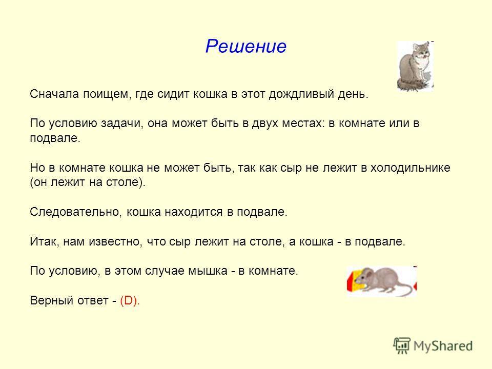 Решение Сначала поищем, где сидит кошка в этот дождливый день. По условию задачи, она может быть в двух местах: в комнате или в подвале. Но в комнате кошка не может быть, так как сыр не лежит в холодильнике (он лежит на столе). Следовательно, кошка н