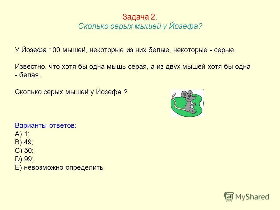 Задача 2. Сколько серых мышей у Йозефа? У Йозефа 100 мышей, некоторые из них белые, некоторые - серые. Известно, что хотя бы одна мышь серая, а из двух мышей хотя бы одна - белая. Сколько серых мышей у Йозефа ? Варианты ответов: A) 1; B) 49; C) 50; D