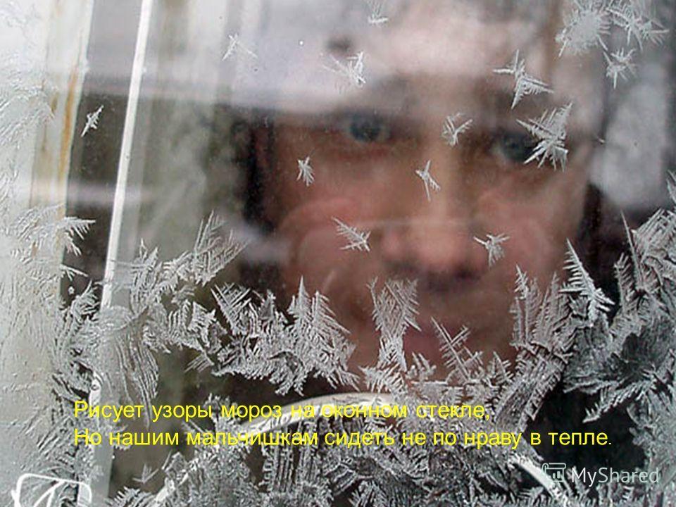 Рисует узоры мороз на оконном стекле, Но нашим мальчишкам сидеть не по нраву в тепле.