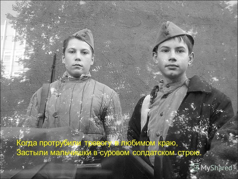 Когда протрубили тревогу в любимом краю, Застыли мальчишки в суровом солдатском строю.