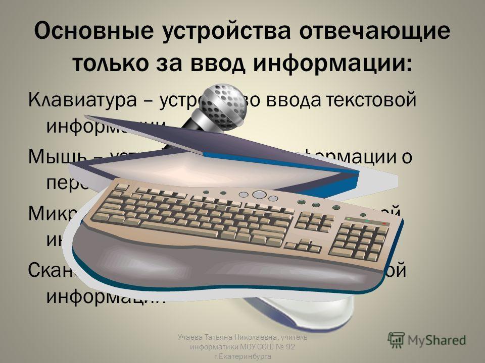 Основные устройства отвечающие только за ввод информации: Клавиатура – устройство ввода текстовой информации. Мышь – устройство ввода информации о перемещениях на плоскости. Микрофон – устройство ввода звуковой информации. Сканер – устройство ввода г