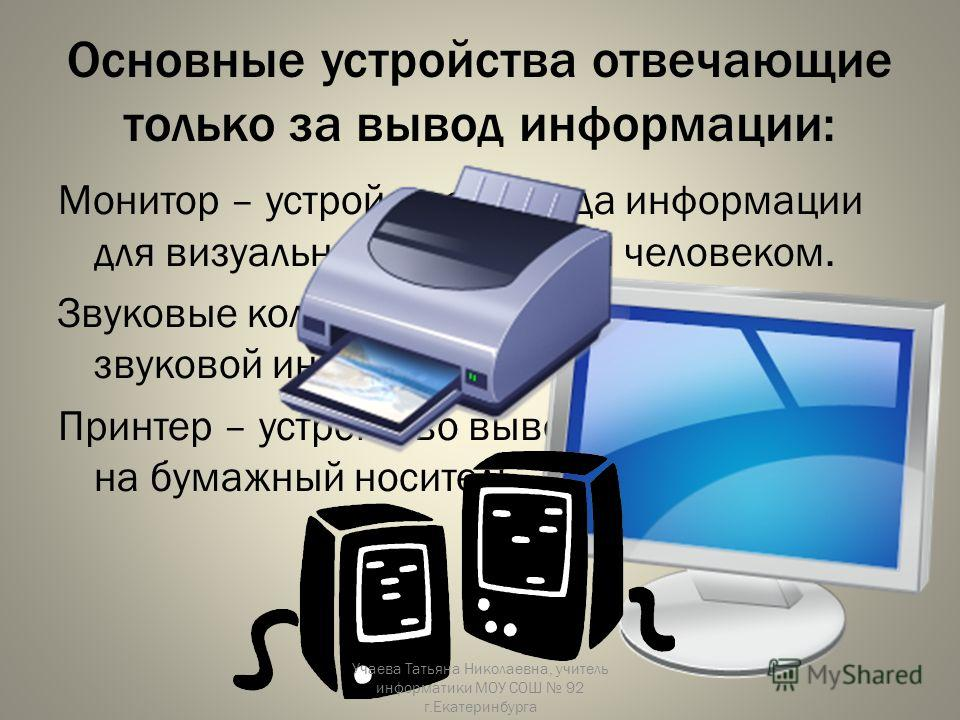 Основные устройства отвечающие только за вывод информации: Монитор – устройство вывода информации для визуального восприятия человеком. Звуковые колонки – устройство вывода звуковой информации. Принтер – устройство вывода информации на бумажный носит