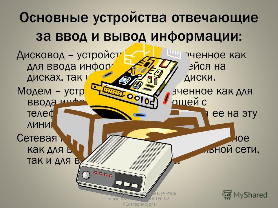 Основные устройства отвечающие за ввод и вывод информации: Дисковод – устройство, предназначенное как для ввода информации, хранящейся на дисках, так и для вывода ее на диски. Модем – устройство, предназначенное как для ввода информации, поступающей