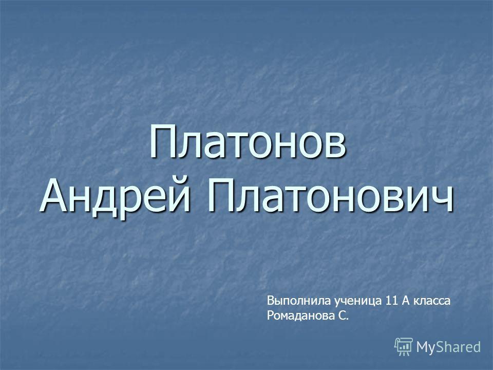 Платонов Андрей Платонович Выполнила ученица 11 А класса Ромаданова С.