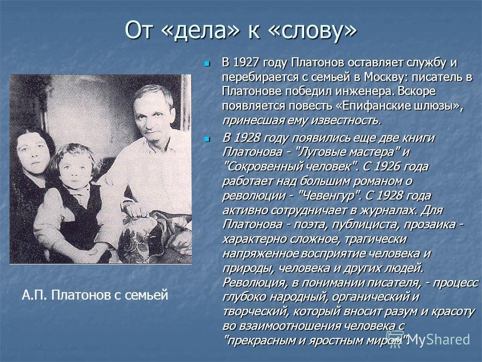 От «дела» к «слову» В 1927 году Платонов оставляет службу и перебирается с семьей в Москву: писатель в Платонове победил инженера. Вскоре появляется повесть «Епифанские шлюзы», принесшая ему известность. В 1927 году Платонов оставляет службу и переби