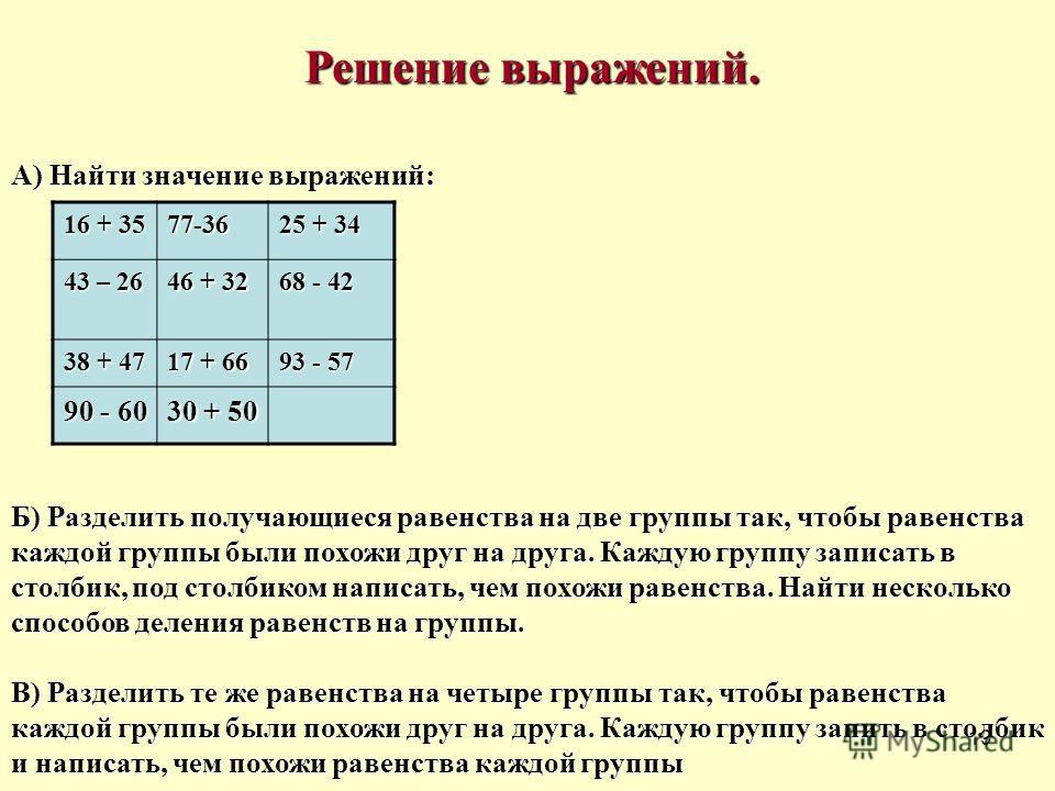 19 Решение выражений. Решение выражений. А) Найти значение выражений: Б) Разделить получающиеся равенства на две группы так, чтобы равенства каждой группы были похожи друг на друга. Каждую группу записать в столбик, под столбиком написать, чем похожи