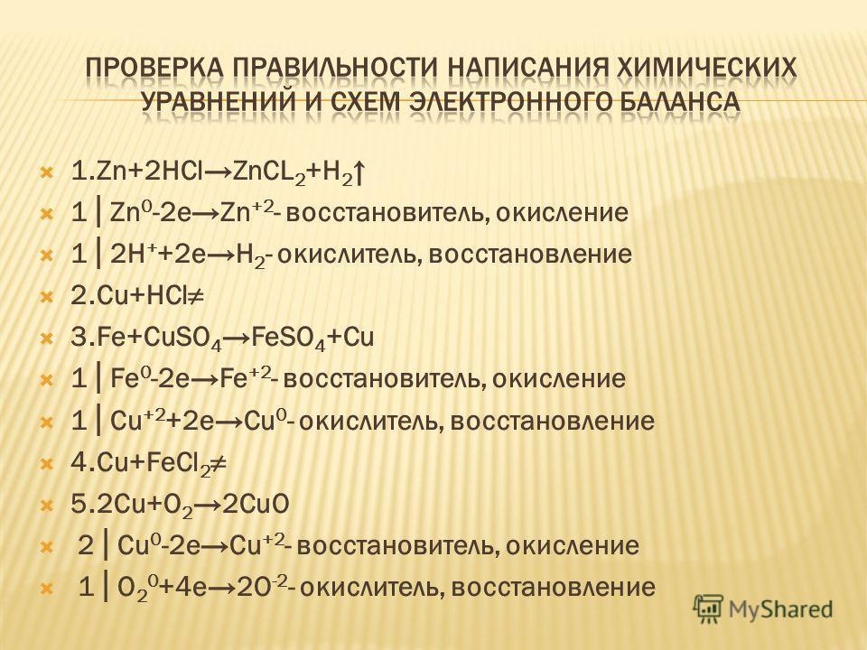 1.Zn+2HClZnCL 2 +H 2 1Zn 0 -2eZn +2 - восстановитель, окисление 12H + +2eH 2 - окислитель, восстановление 2.Сu+HCl 3.Fe+CuSO 4 FeSO 4 +Cu 1Fe 0 -2eFe +2 - восстановитель, окисление 1Cu +2 +2eCu 0 - окислитель, восстановление 4.Cu+FeCl 2 5.2Cu+O 2 2Cu