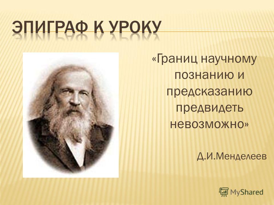 «Границ научному познанию и предсказанию предвидеть невозможно» Д.И.Менделеев