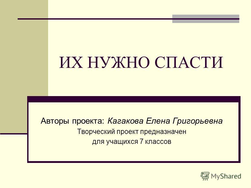 ИХ НУЖНО СПАСТИ Авторы проекта: Кагакова Елена Григорьевна Творческий проект предназначен для учащихся 7 классов