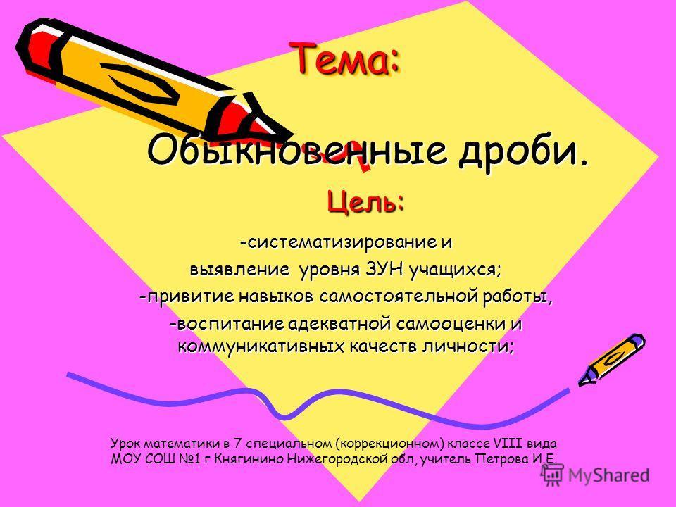 Тема:Тема: -систематизирование и выявление уровня ЗУН учащихся; -привитие навыков самостоятельной работы, -воспитание адекватной самооценки и коммуникативных качеств личности; Урок математики в 7 специальном (коррекционном) классе VIII вида МОУ СОШ 1