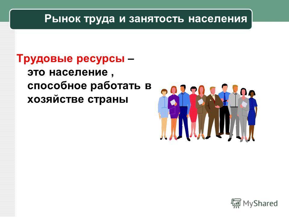 Рынок труда и занятость населения Трудовые ресурсы – это население, способное работать в хозяйстве страны