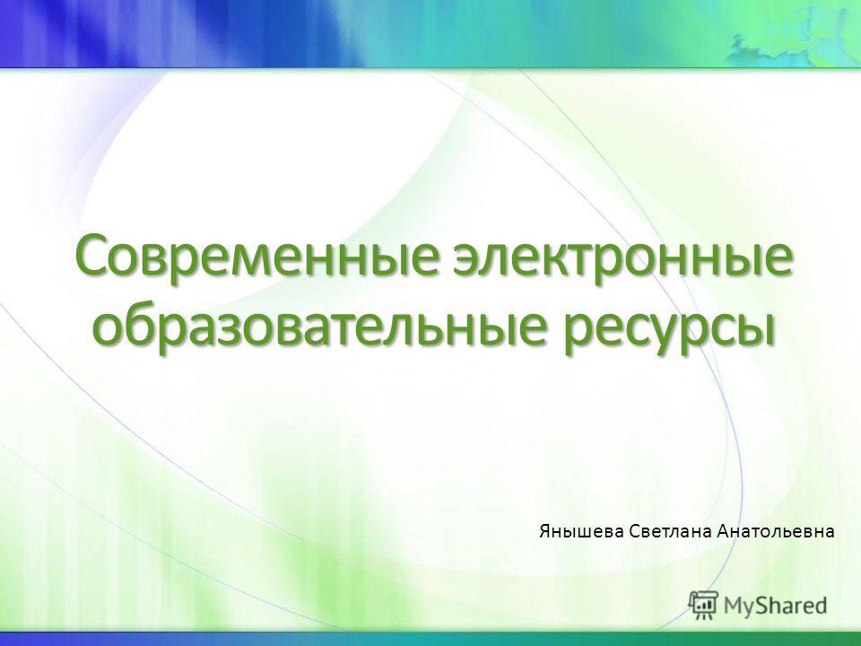 Современные электронные образовательные ресурсы Янышева Светлана Анатольевна