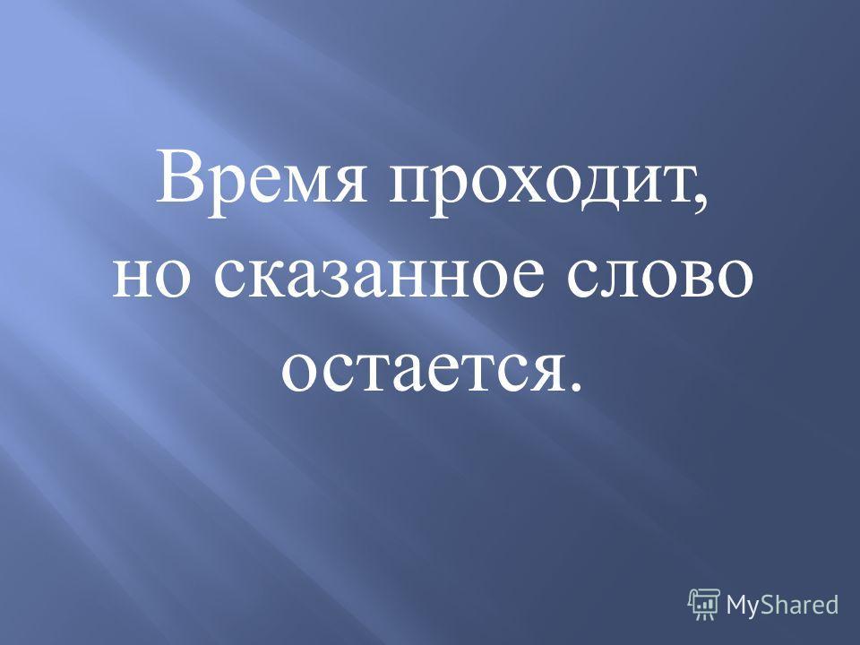 Время проходит, но сказанное слово остается.