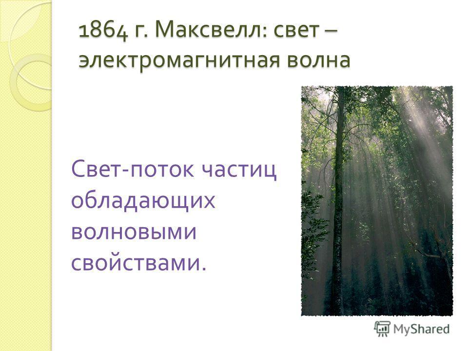 1864 г. Максвелл : свет – электромагнитная волна Свет - поток частиц обладающих волновыми свойствами.