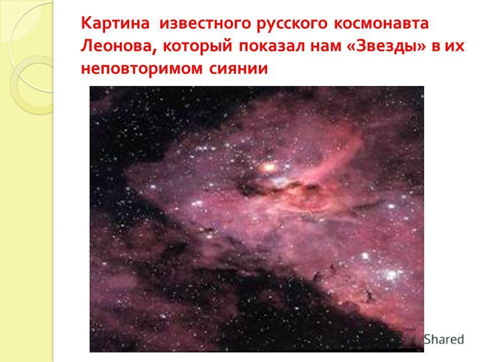 Картина известного русского космонавта Леонова, который показал нам « Звезды » в их неповторимом сиянии