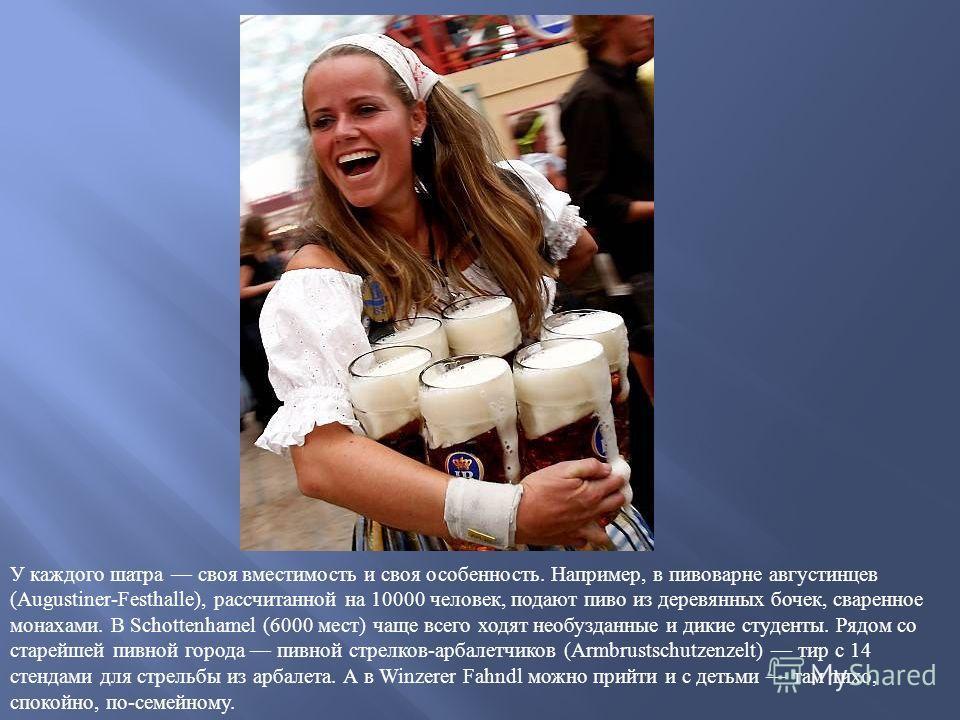 У каждого шатра своя вместимость и своя особенность. Например, в пивоварне августинцев (Augustiner-Festhalle), рассчитанной на 10000 человек, подают пиво из деревянных бочек, сваренное монахами. В Schottenhamel (6000 мест) чаще всего ходят необузданн