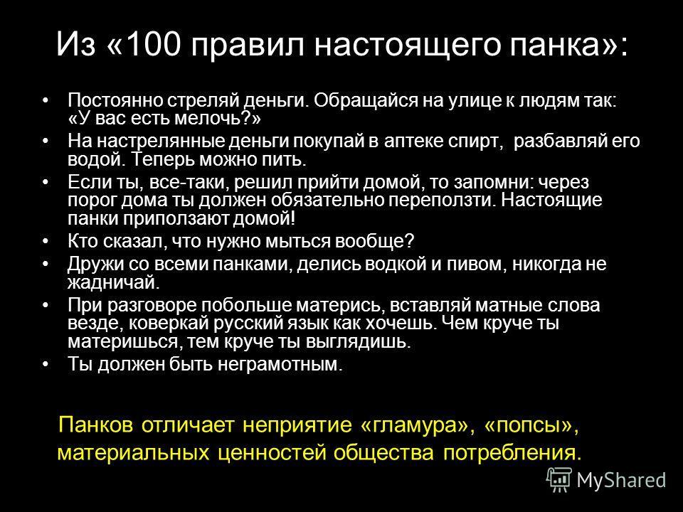 Из «100 правил настоящего панка»: Постоянно стреляй деньги. Обращайся на улице к людям так: «У вас есть мелочь?» На настрелянные деньги покупай в аптеке спирт, разбавляй его водой. Теперь можно пить. Если ты, все-таки, решил прийти домой, то запомни: