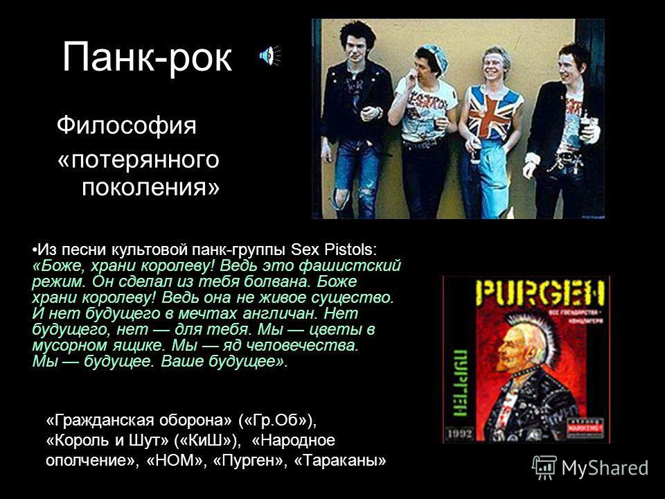 Панк-рок Философия «потерянного поколения» Из песни культовой панк-группы Sex Pistols: «Боже, храни королеву! Ведь это фашистский режим. Он сделал из тебя болвана. Боже храни королеву! Ведь она не живое существо. И нет будущего в мечтах англичан. Нет