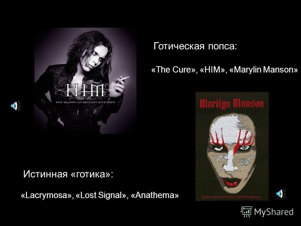 Готическая попса: «Lacrymosa», «Lost Signal», «Anathema» Истинная «готика»: «The Cure», «HIM», «Marylin Manson»