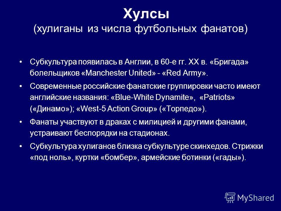 Субкультура появилась в Англии, в 60-е гг. XX в. «Бригада» болельщиков «Manchester United» - «Red Army». Современные российские фанатские группировки часто имеют английские названия: «Blue-White Dynamite», «Patriots» («Динамо»); «West-5 Action Group»