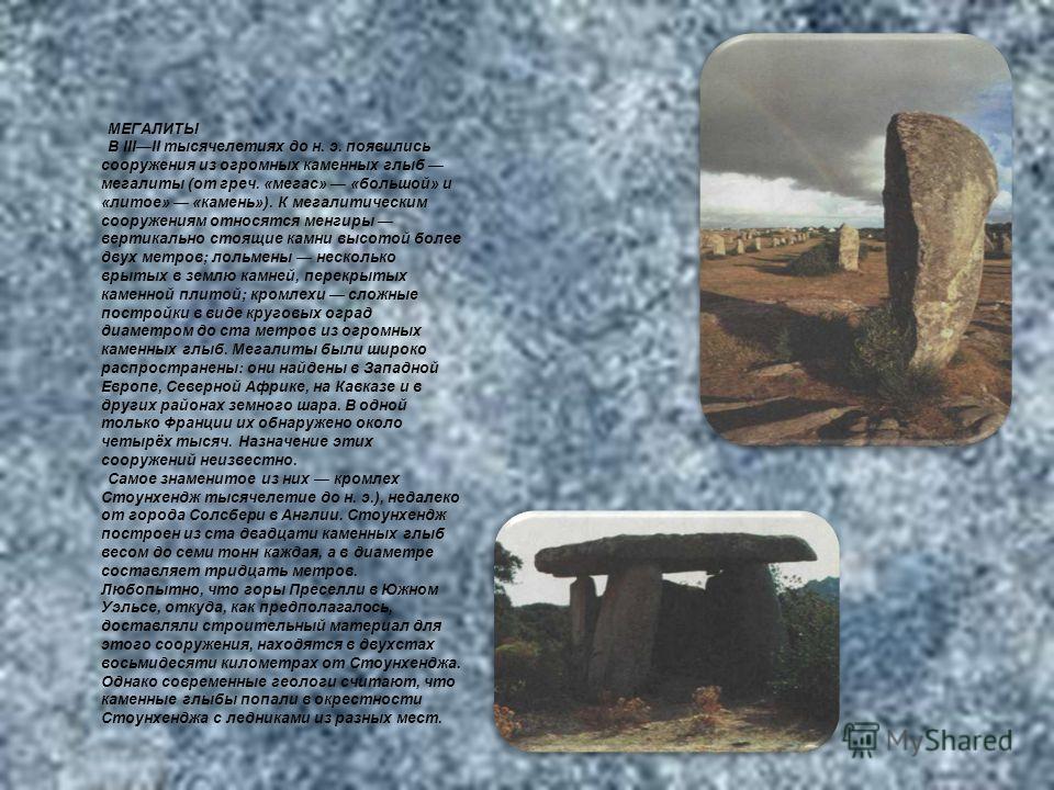 МЕГАЛИТЫ В IIIII тысячелетиях до н. э. появились сооружения из огромных каменных глыб мегалиты (от греч. «мегас» «большой» и «литое» «камень»). К мегалитическим сооружениям относятся менгиры вертикально стоящие камни высотой более двух метров; лольме