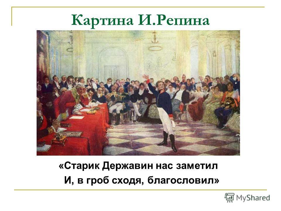 Картина И.Репина «Старик Державин нас заметил И, в гроб сходя, благословил»