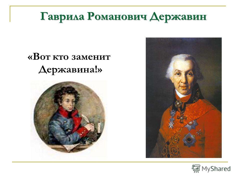 Гаврила Романович Державин «Вот кто заменит Державина!»