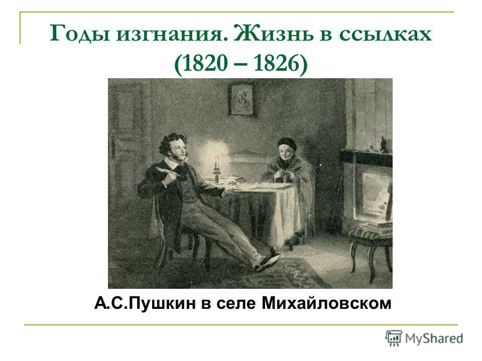 Годы изгнания. Жизнь в ссылках (1820 – 1826) А.С.Пушкин в селе Михайловском