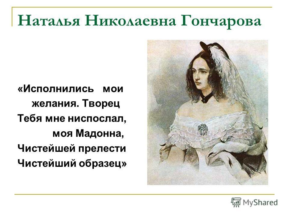 Наталья Николаевна Гончарова «Исполнились мои желания. Творец Тебя мне ниспослал, моя Мадонна, Чистейшей прелести Чистейший образец»