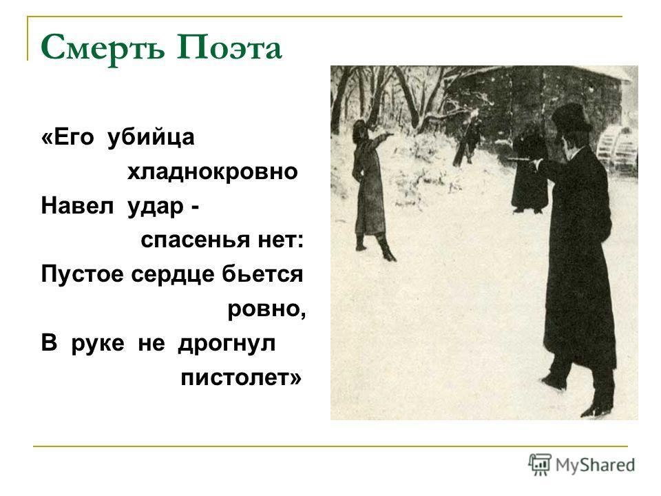 Смерть Поэта «Его убийца хладнокровно Навел удар - спасенья нет: Пустое сердце бьется ровно, В руке не дрогнул пистолет»