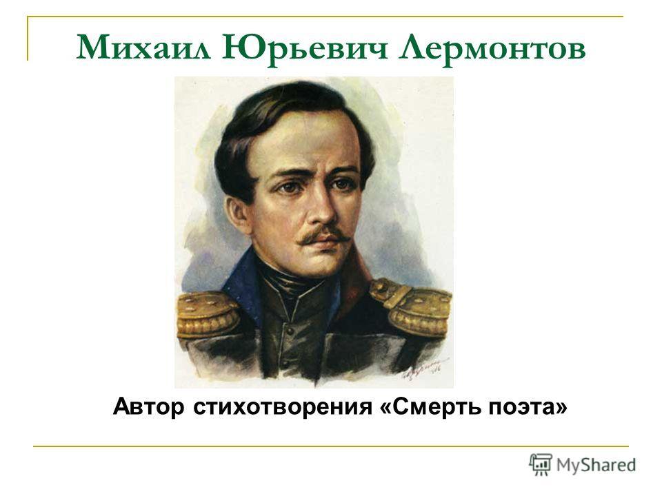 Михаил Юрьевич Лермонтов Автор стихотворения «Смерть поэта»
