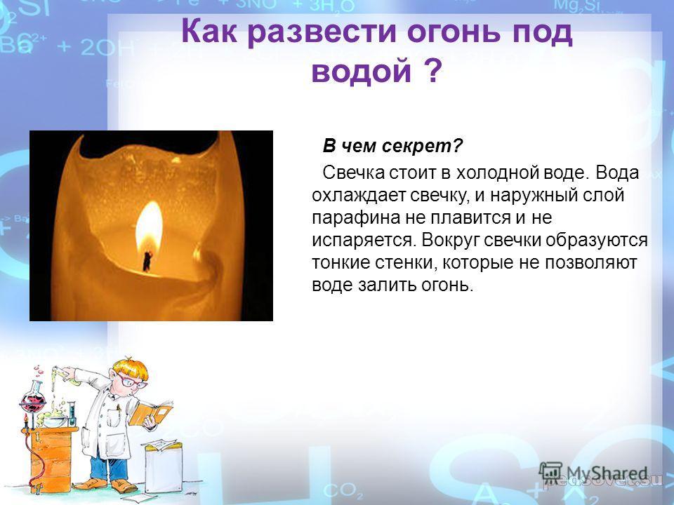 Как развести огонь под водой ? В чем секрет? Свечка стоит в холодной воде. Вода охлаждает свечку, и наружный слой парафина не плавится и не испаряется. Вокруг свечки образуются тонкие стенки, которые не позволяют воде залить огонь.