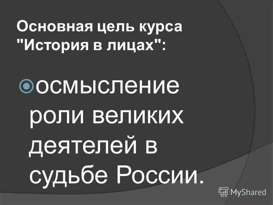 Основная цель курса История в лицах: осмысление роли великих деятелей в судьбе России.