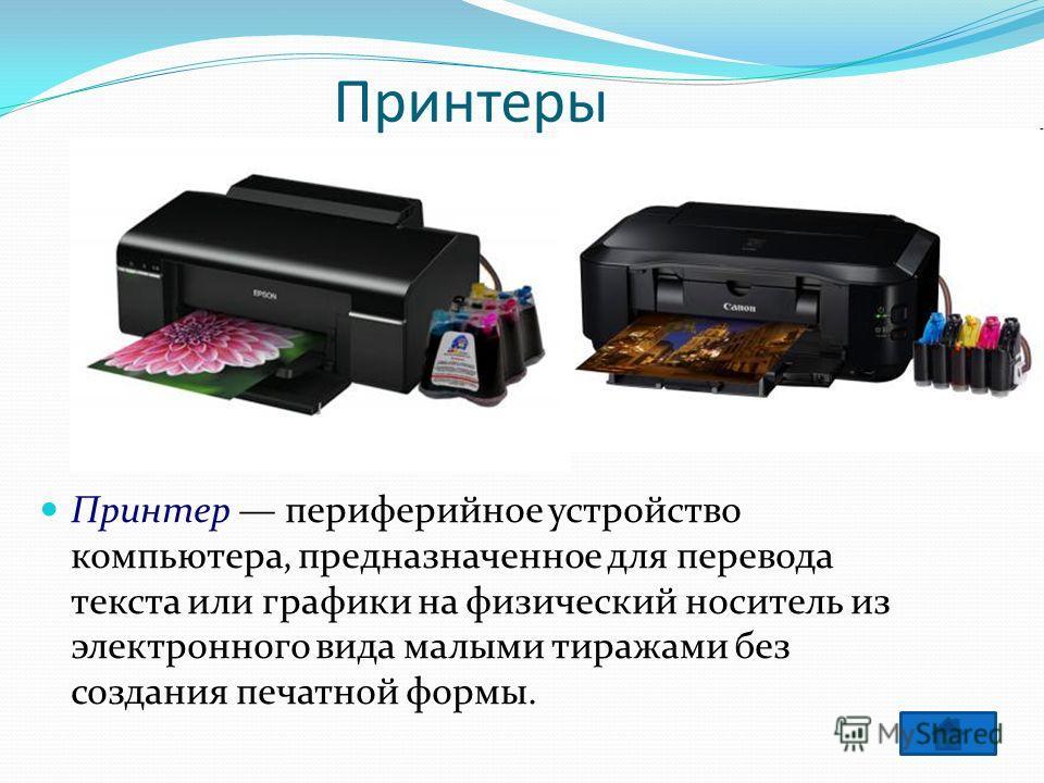 Принтеры Принтер периферийное устройство компьютера, предназначенное для перевода текста или графики на физический носитель из электронного вида малыми тиражами без создания печатной формы.