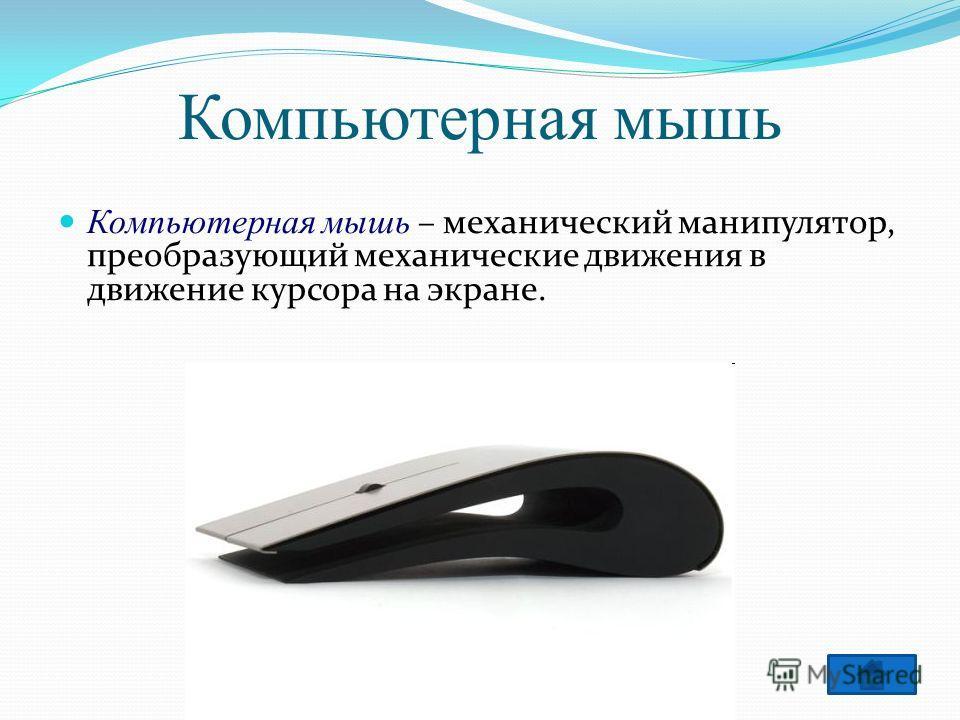 Компьютерная мышь Компьютерная мышь – механический манипулятор, преобразующий механические движения в движение курсора на экране.