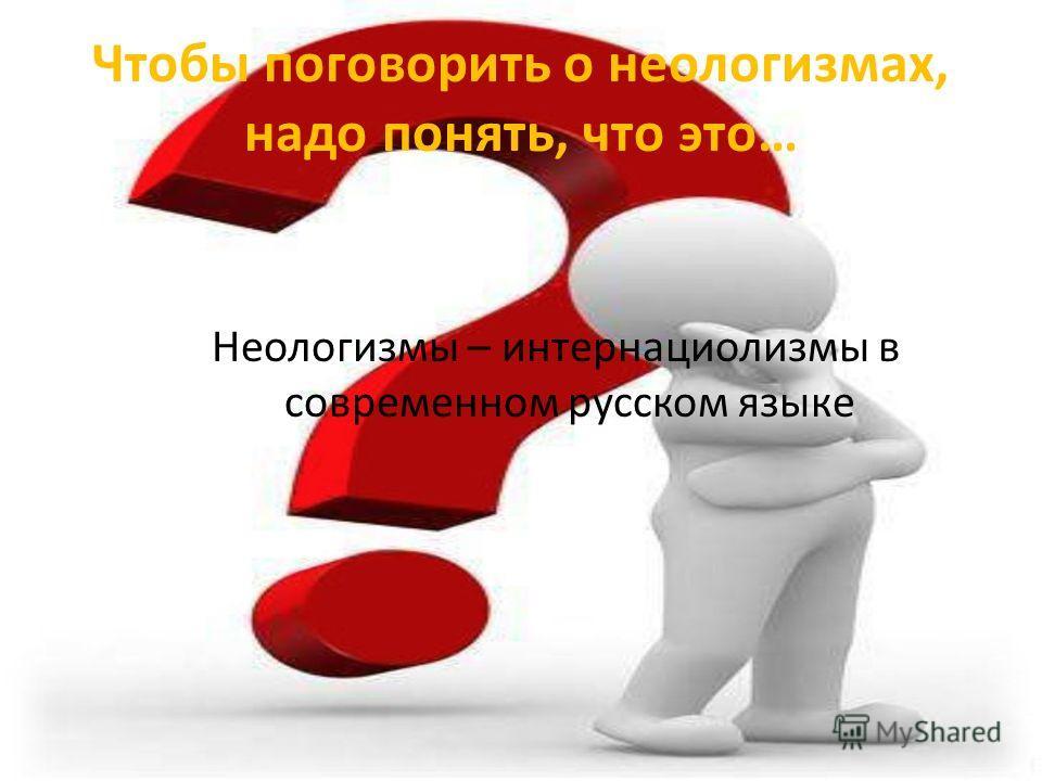 Чтобы поговорить о неологизмах, надо понять, что это… Неологизмы – интернациолизмы в современном русском языке