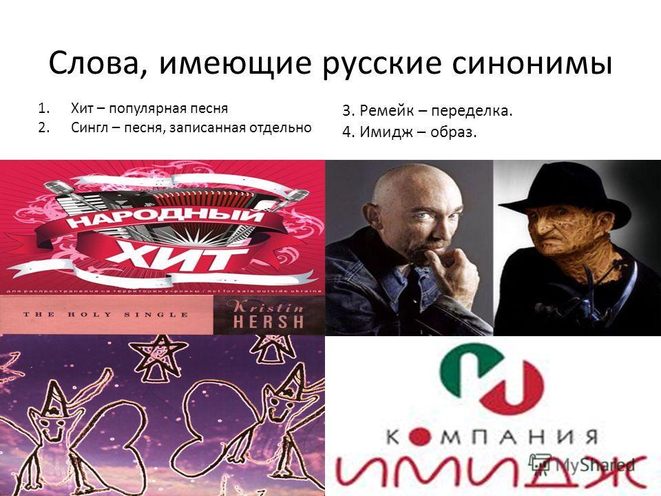 Слова, имеющие русские синонимы 1.Хит – популярная песня 2.Сингл – песня, записанная отдельно 3. Ремейк – переделка. 4. Имидж – образ.