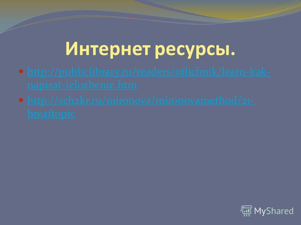 Интернет ресурсы. http://publiclibrary.ru/readers/otlichnik/learn-kak- napisat-izlozhenie.htm http://publiclibrary.ru/readers/otlichnik/learn-kak- napisat-izlozhenie.htm http://sch2kr.ru/mironova/mironovamethod/21- breaftopic http://sch2kr.ru/mironov