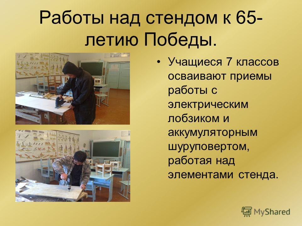 Работы над стендом к 65- летию Победы. Учащиеся 7 классов осваивают приемы работы с электрическим лобзиком и аккумуляторным шуруповертом, работая над элементами стенда.
