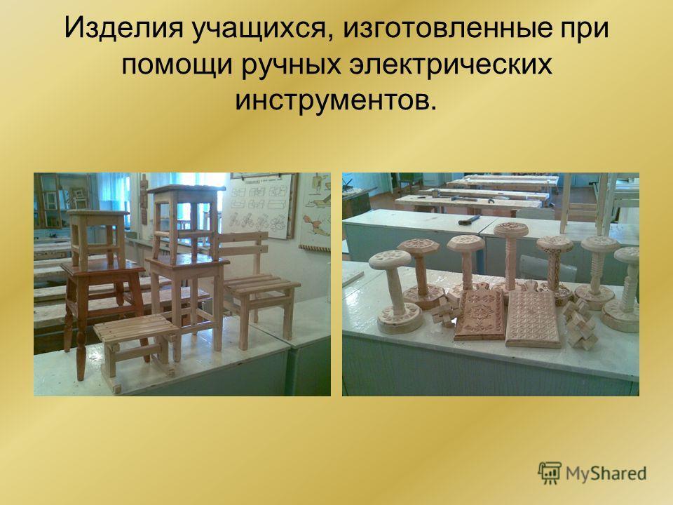 Изделия учащихся, изготовленные при помощи ручных электрических инструментов.