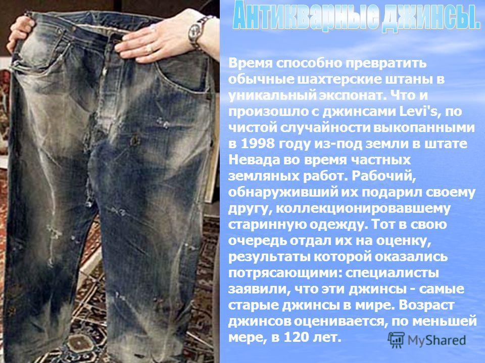 Время способно превратить обычные шахтерские штаны в уникальный экспонат. Что и произошло с джинсами Levi's, по чистой случайности выкопанными в 1998 году из-под земли в штате Невада во время частных земляных работ. Рабочий, обнаруживший их подарил с